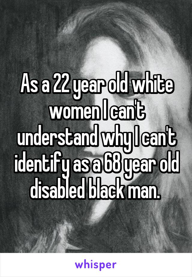 As a 22 year old white women I can't understand why I can't identify as a 68 year old disabled black man.