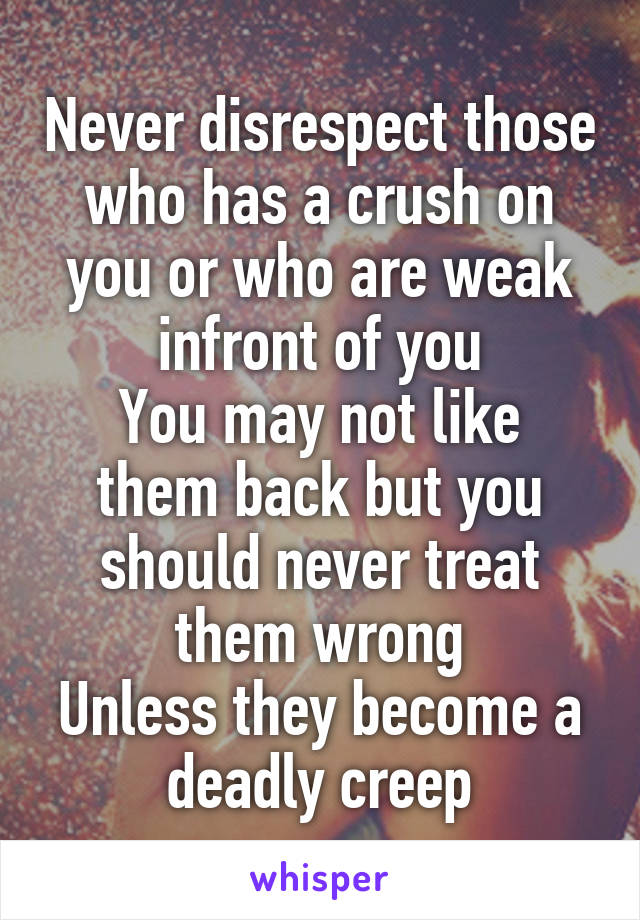 Never disrespect those who has a crush on you or who are weak infront of you You may not like them back but you should never treat them wrong Unless they become a deadly creep