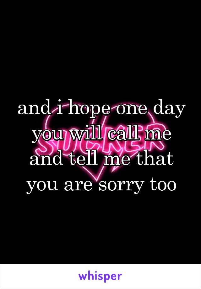 and i hope one day you will call me and tell me that you are sorry too