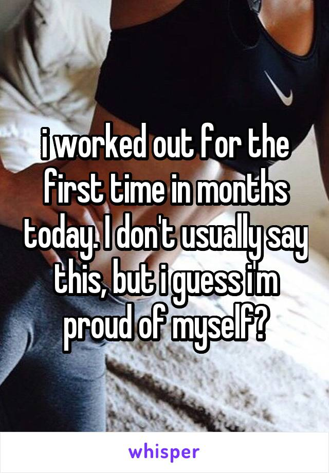 i worked out for the first time in months today. I don't usually say this, but i guess i'm proud of myself?