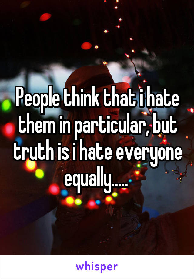 People think that i hate them in particular, but truth is i hate everyone equally.....