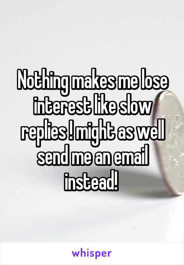 Nothing makes me lose interest like slow replies ! might as well send me an email instead!