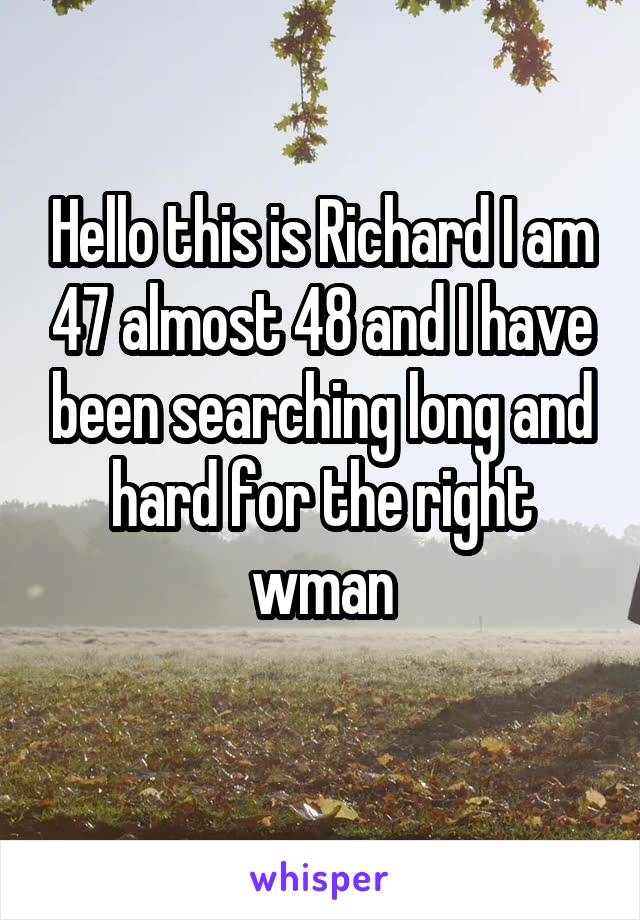 Hello this is Richard I am 47 almost 48 and I have been searching long and hard for the right wman
