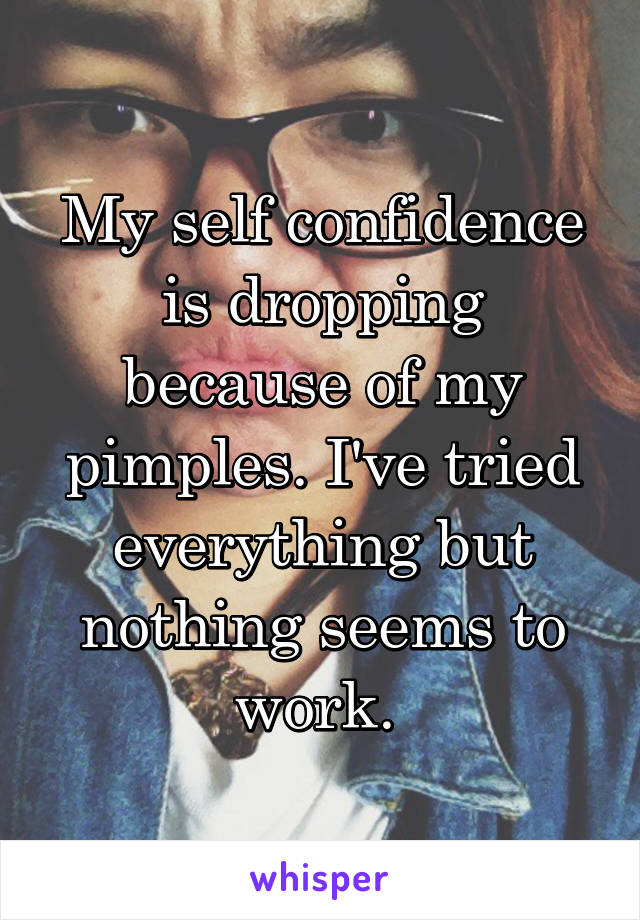 My self confidence is dropping because of my pimples. I've tried everything but nothing seems to work.