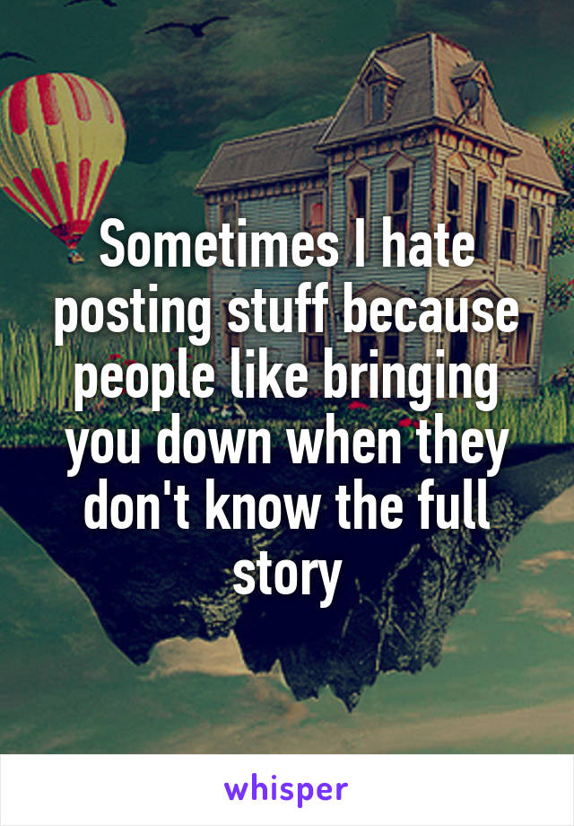 Sometimes I hate posting stuff because people like bringing you down when they don't know the full story