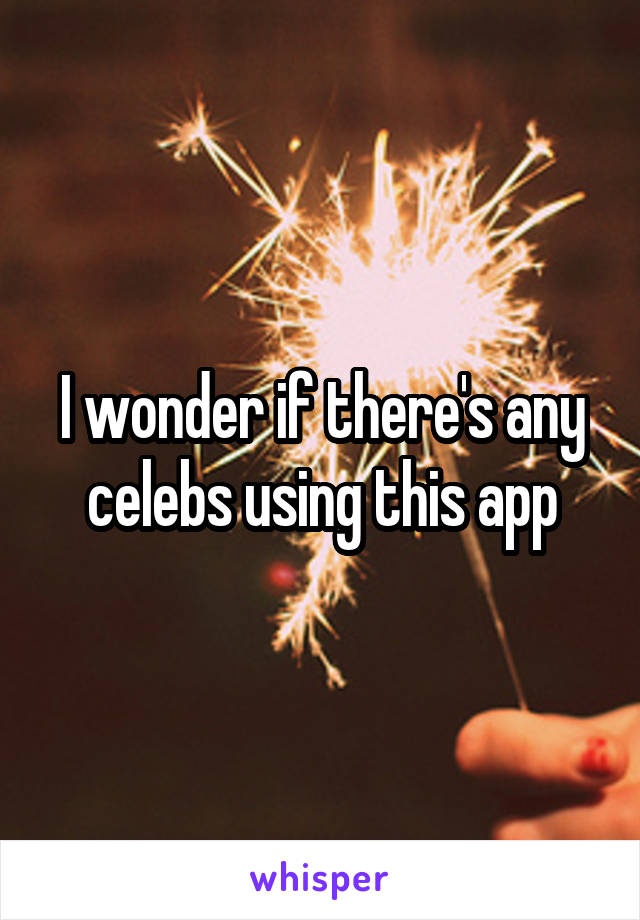 I wonder if there's any celebs using this app
