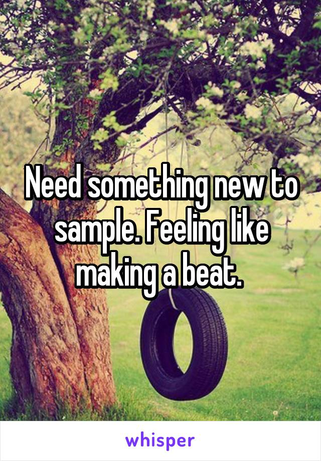 Need something new to sample. Feeling like making a beat.