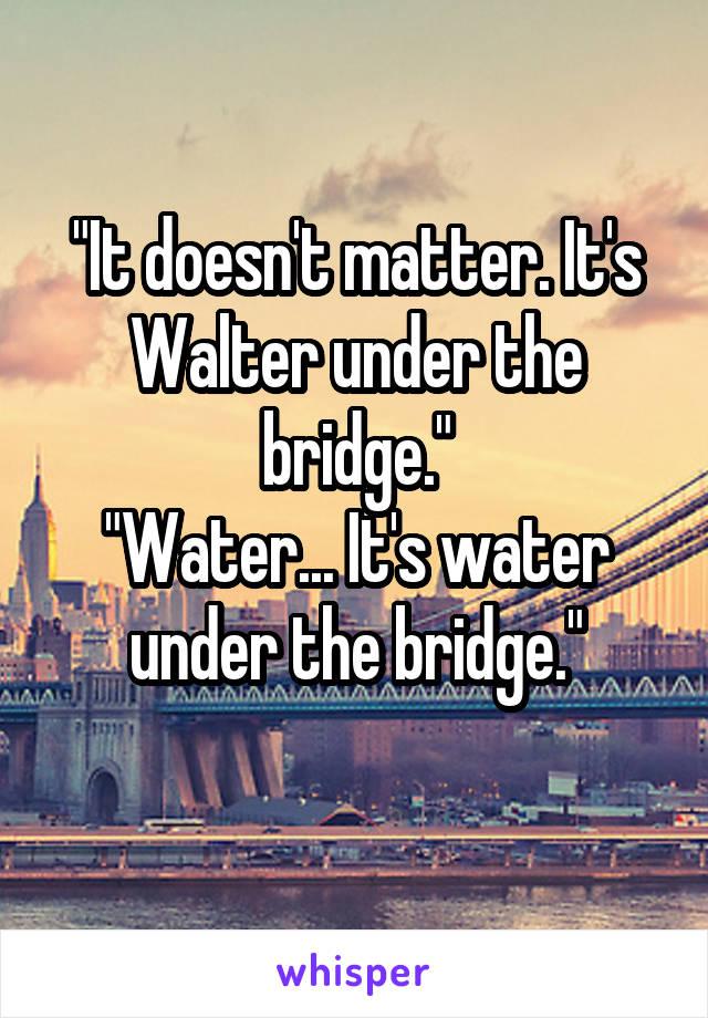 """""""It doesn't matter. It's Walter under the bridge."""" """"Water... It's water under the bridge."""""""