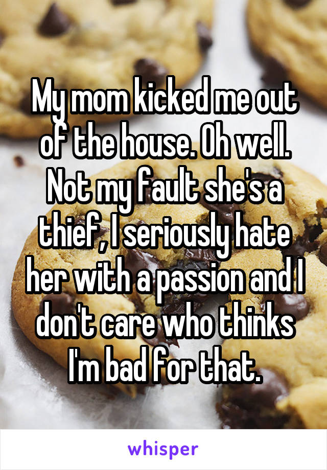 My mom kicked me out of the house. Oh well. Not my fault she's a thief, I seriously hate her with a passion and I don't care who thinks I'm bad for that.