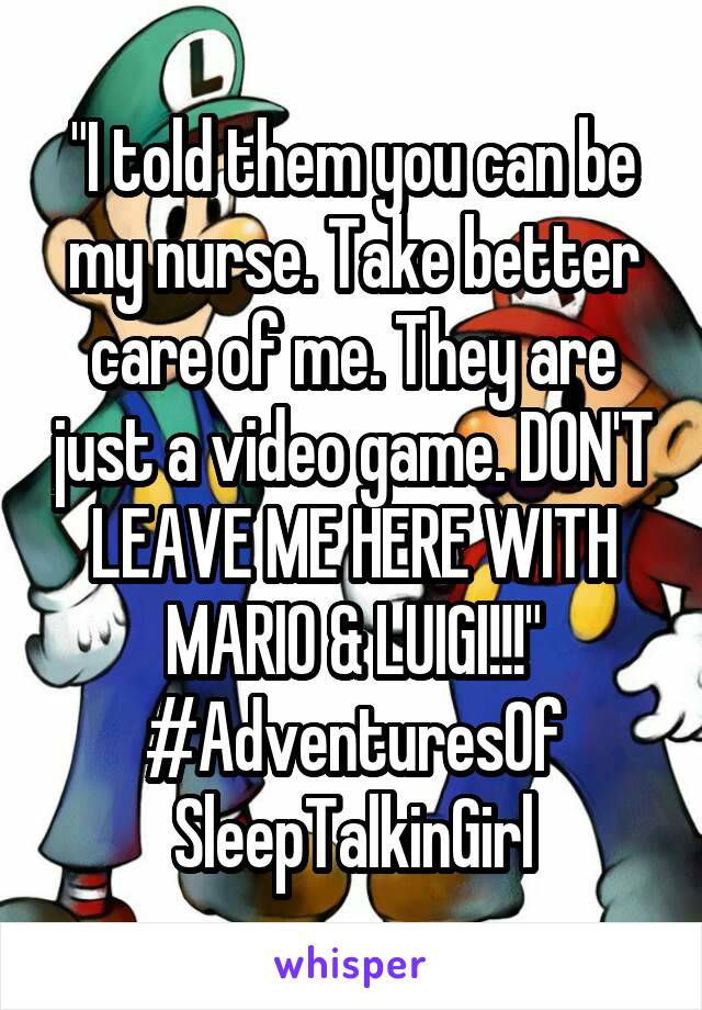 """""""I told them you can be my nurse. Take better care of me. They are just a video game. DON'T LEAVE ME HERE WITH MARIO & LUIGI!!!"""" #AdventuresOf SleepTalkinGirl"""
