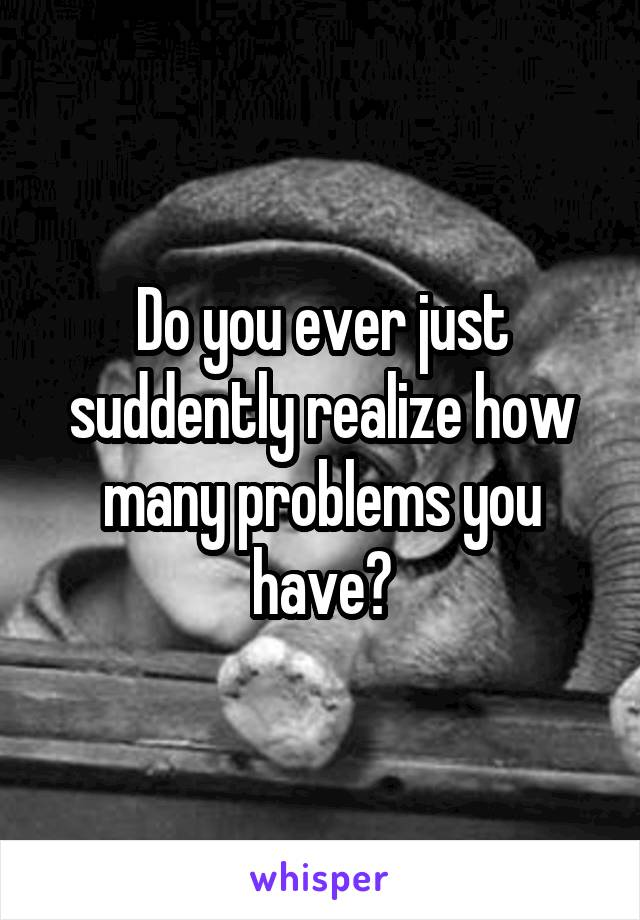 Do you ever just suddently realize how many problems you have?