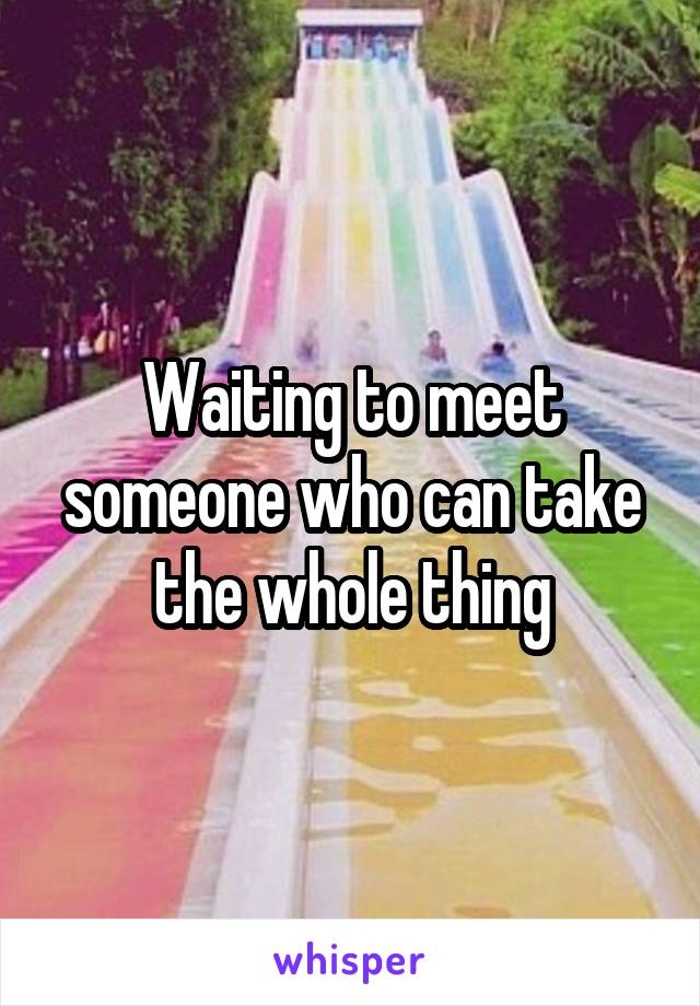 Waiting to meet someone who can take the whole thing