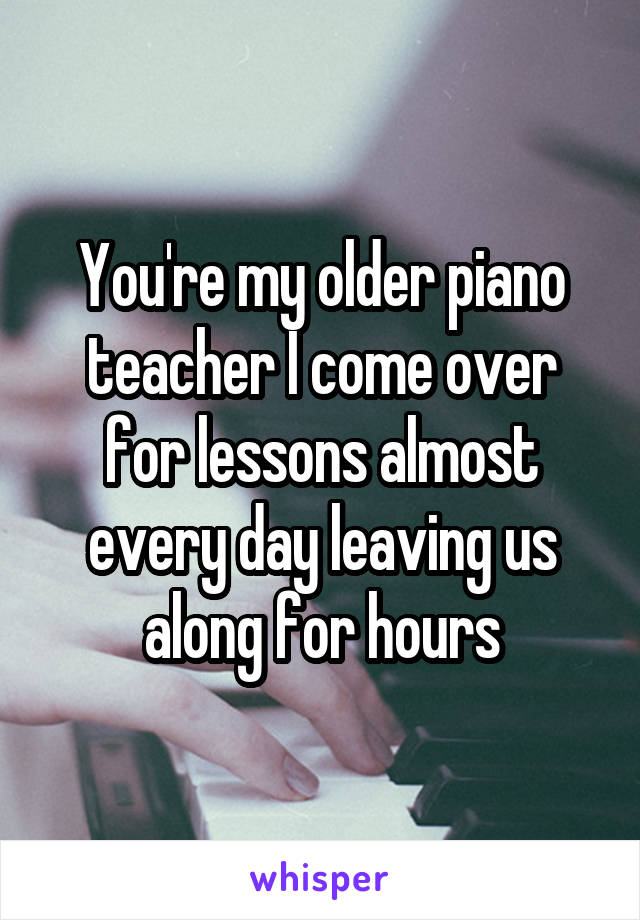 You're my older piano teacher I come over for lessons almost every day leaving us along for hours