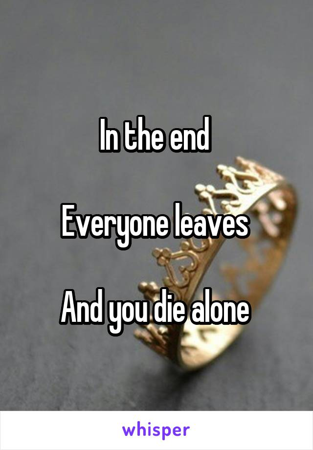 In the end   Everyone leaves   And you die alone