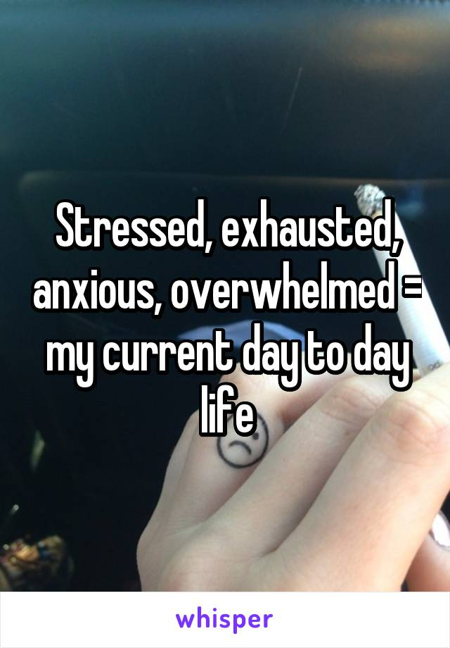 Stressed, exhausted, anxious, overwhelmed = my current day to day life
