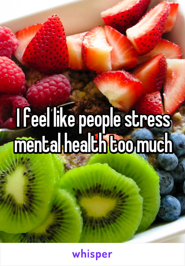 I feel like people stress mental health too much