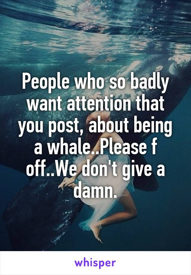 People who so badly want attention that you post, about being a whale..Please f off..We don't give a damn.