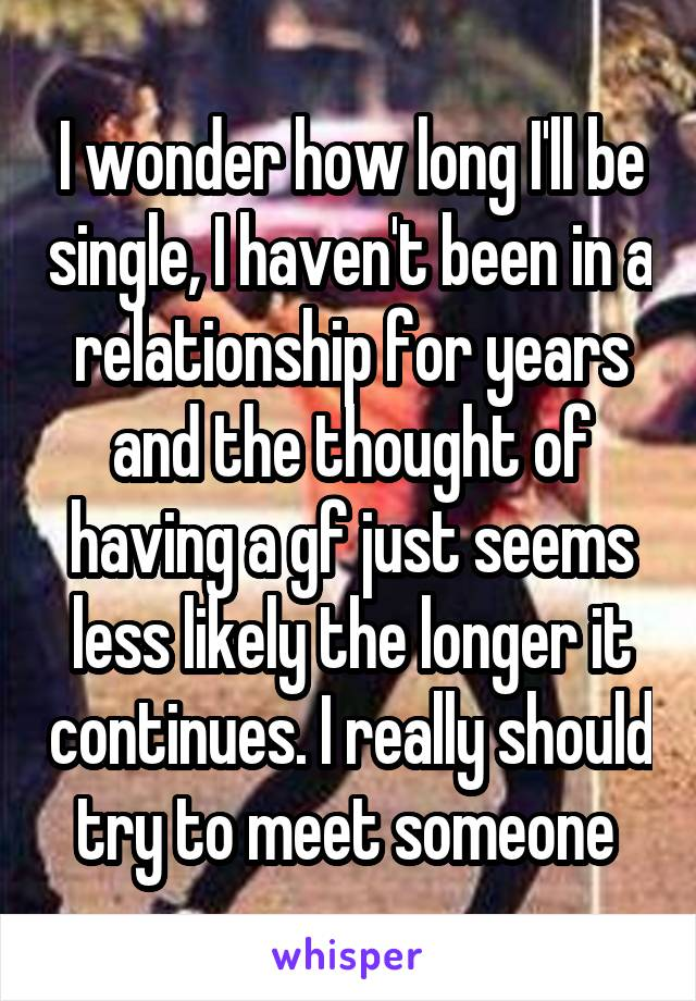 I wonder how long I'll be single, I haven't been in a relationship for years and the thought of having a gf just seems less likely the longer it continues. I really should try to meet someone