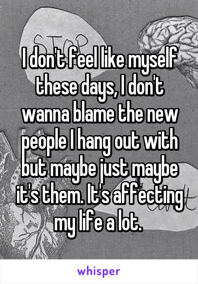 I don't feel like myself these days, I don't wanna blame the new people I hang out with but maybe just maybe it's them. It's affecting my life a lot.