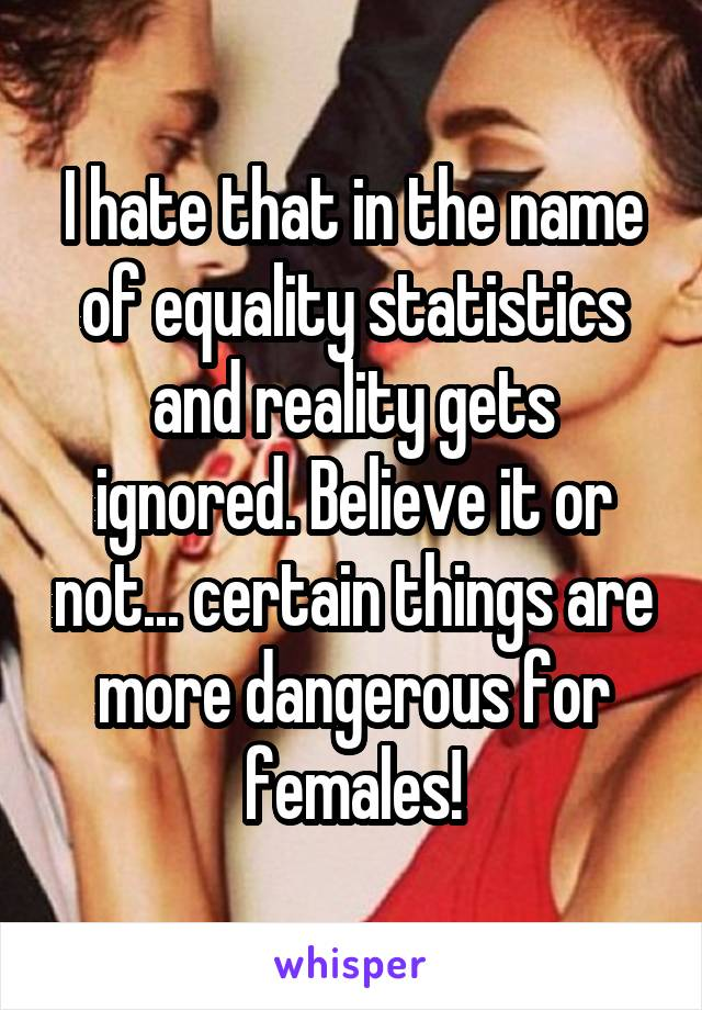 I hate that in the name of equality statistics and reality gets ignored. Believe it or not... certain things are more dangerous for females!