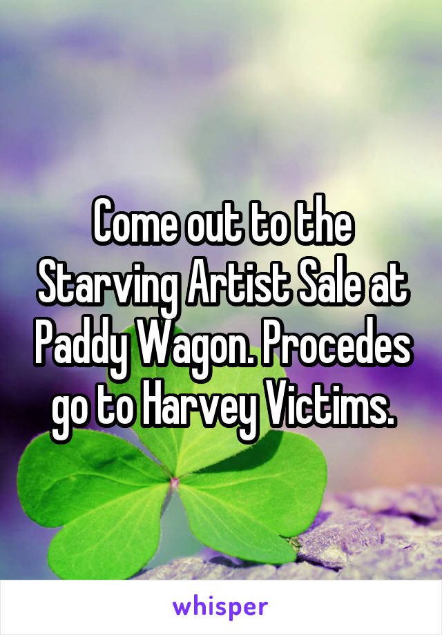 Come out to the Starving Artist Sale at Paddy Wagon. Procedes go to Harvey Victims.