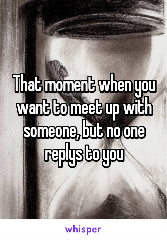 That moment when you want to meet up with someone, but no one replys to you