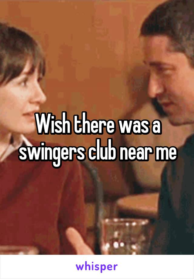 Wish there was a swingers club near me