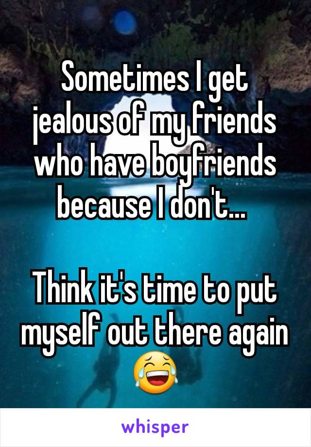 Sometimes I get jealous of my friends who have boyfriends because I don't...   Think it's time to put myself out there again 😂