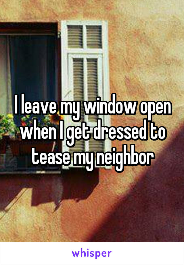 I leave my window open when I get dressed to tease my neighbor
