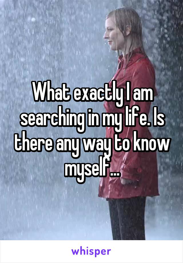 What exactly I am searching in my life. Is there any way to know myself...