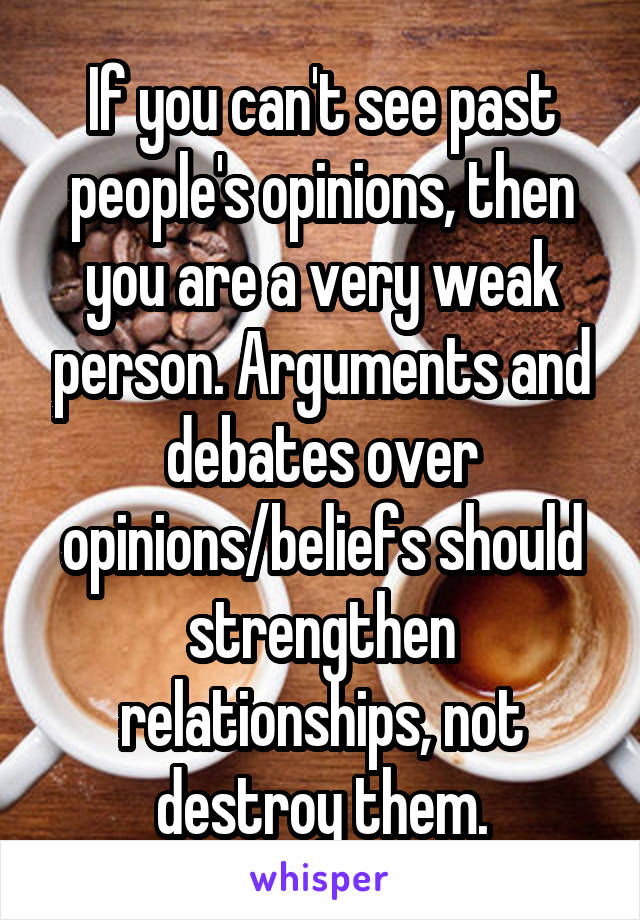 If you can't see past people's opinions, then you are a very weak person. Arguments and debates over opinions/beliefs should strengthen relationships, not destroy them.