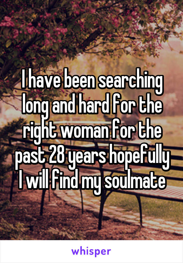 I have been searching long and hard for the right woman for the past 28 years hopefully I will find my soulmate