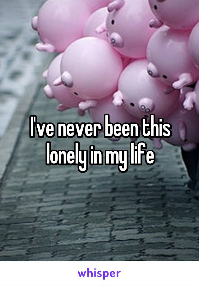 I've never been this lonely in my life