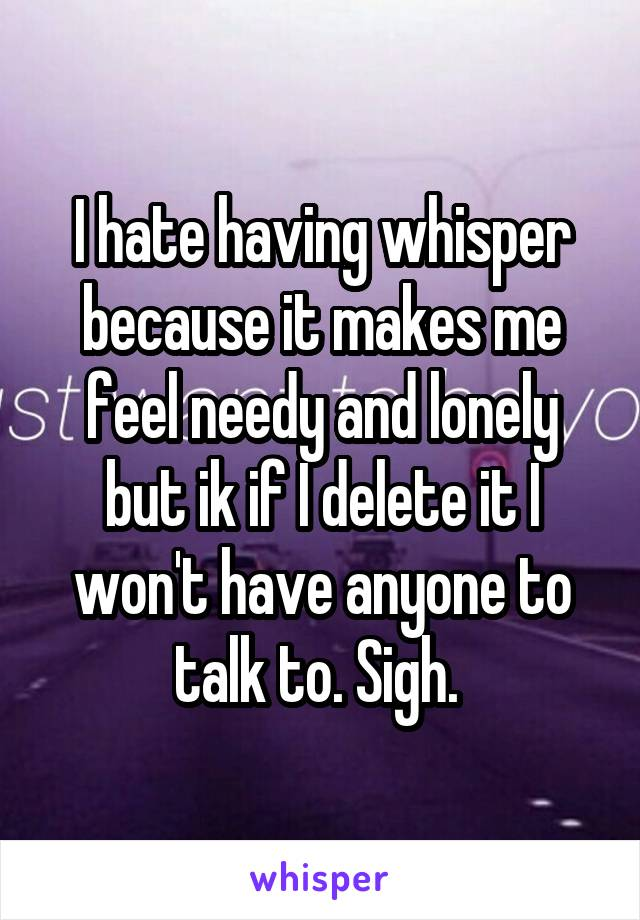 I hate having whisper because it makes me feel needy and lonely but ik if I delete it I won't have anyone to talk to. Sigh.