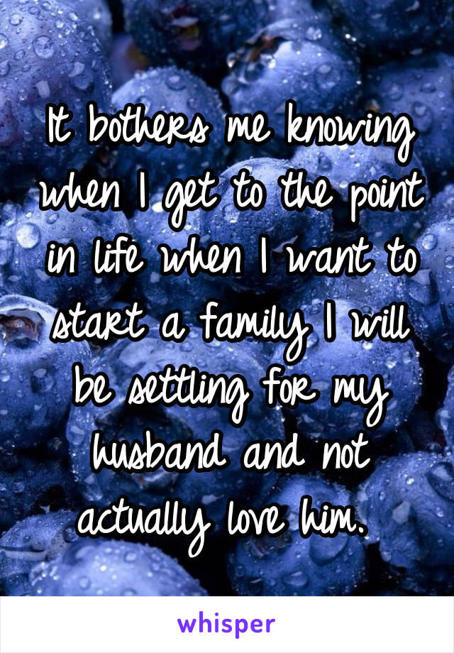 It bothers me knowing when I get to the point in life when I want to start a family I will be settling for my husband and not actually love him.