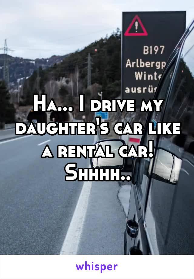 Ha... I drive my daughter's car like a rental car! Shhhh..