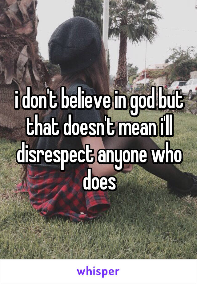 i don't believe in god but that doesn't mean i'll disrespect anyone who does
