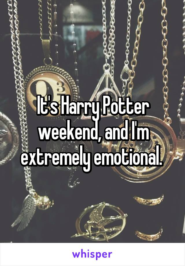 It's Harry Potter weekend, and I'm extremely emotional.