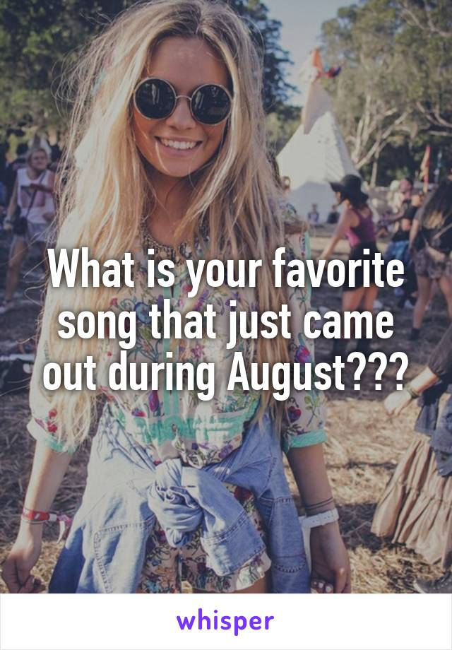 What is your favorite song that just came out during August???