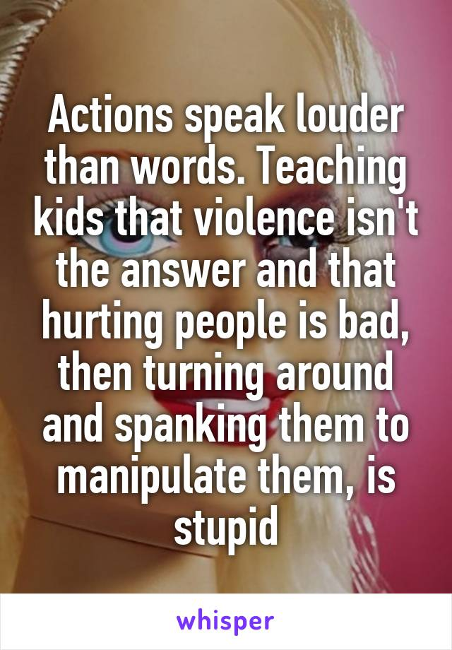 Actions speak louder than words. Teaching kids that violence isn't the answer and that hurting people is bad, then turning around and spanking them to manipulate them, is stupid