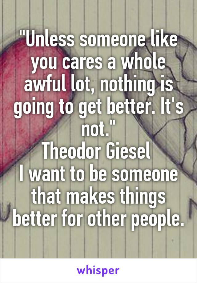 """Unless someone like you cares a whole awful lot, nothing is going to get better. It's not."" Theodor Giesel  I want to be someone that makes things better for other people."
