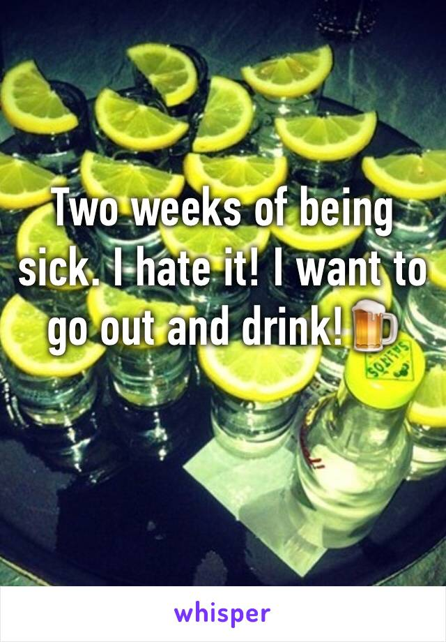 Two weeks of being sick. I hate it! I want to go out and drink!🍺