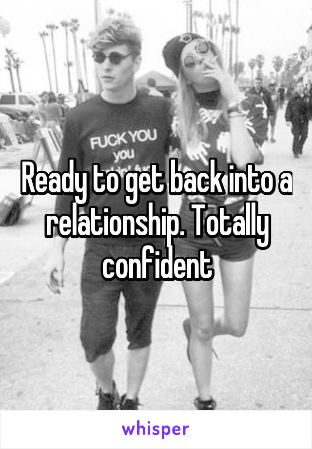 Ready to get back into a relationship. Totally confident