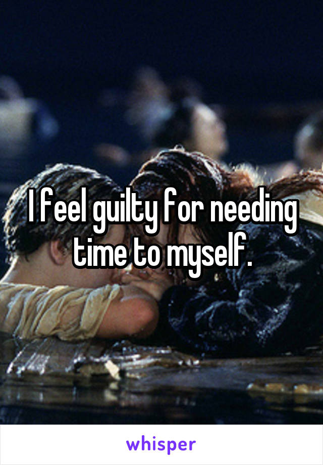 I feel guilty for needing time to myself.