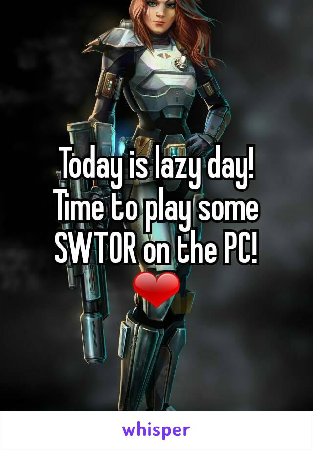 Today is lazy day! Time to play some SWTOR on the PC! ❤