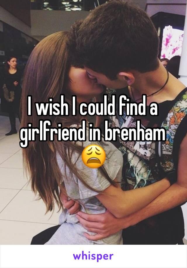 I wish I could find a girlfriend in brenham 😩