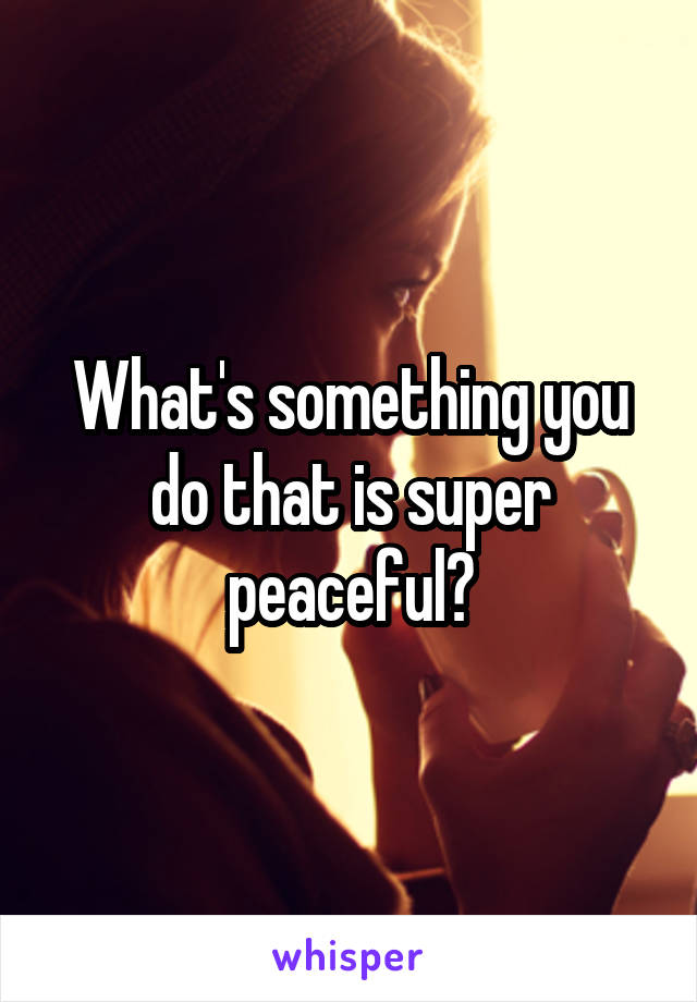 What's something you do that is super peaceful?