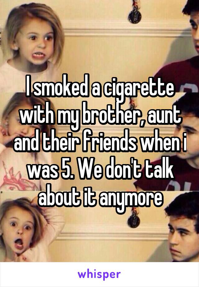 I smoked a cigarette with my brother, aunt and their friends when i was 5. We don't talk about it anymore