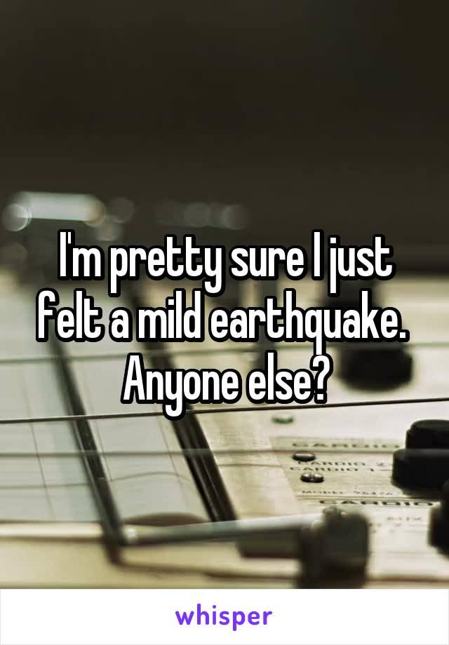 I'm pretty sure I just felt a mild earthquake.  Anyone else?