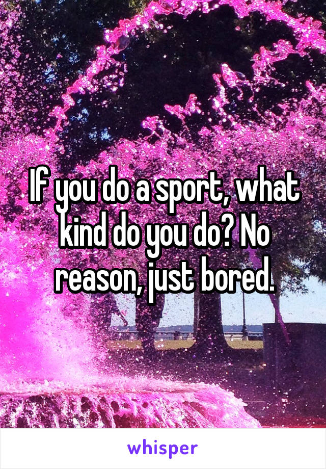 If you do a sport, what kind do you do? No reason, just bored.